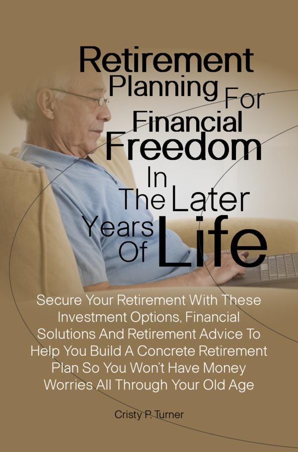Retirement Planning For Financial Freedom In The Later Years Of Life By: Cristy P. Turner