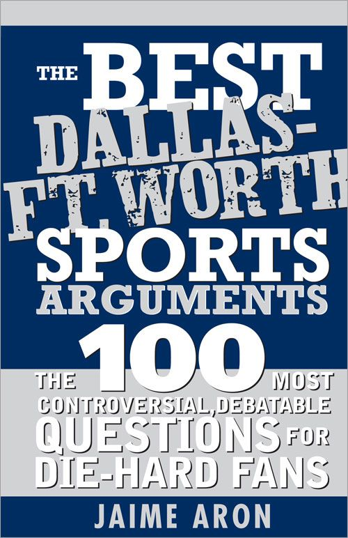 Best Dallas - Fort Worth Sports Arguments: The 100 Most Controversial, Debatable Questions for Die-Hard Fans