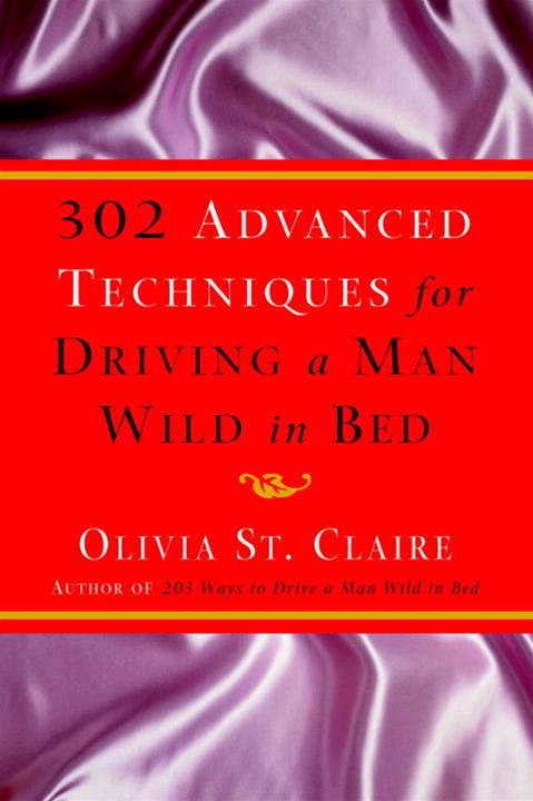 302 Advanced Techniques for Driving a Man Wild in Bed By: Olivia St. Claire