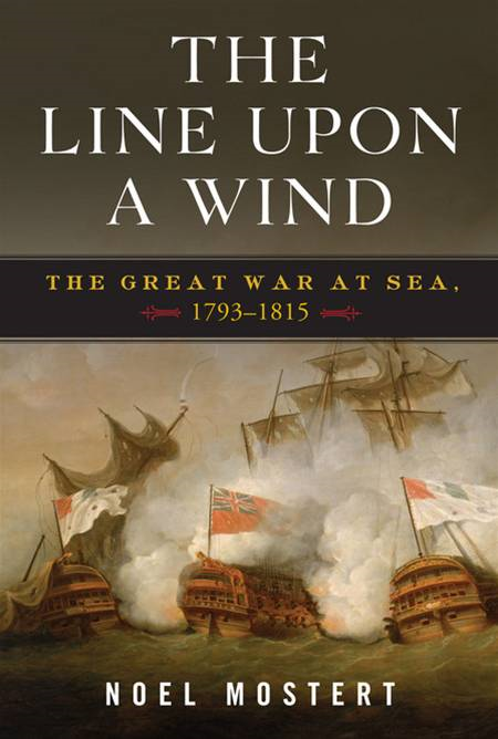 The Line Upon a Wind: The Great War at Sea, 1793-1815 By: Noel Mostert
