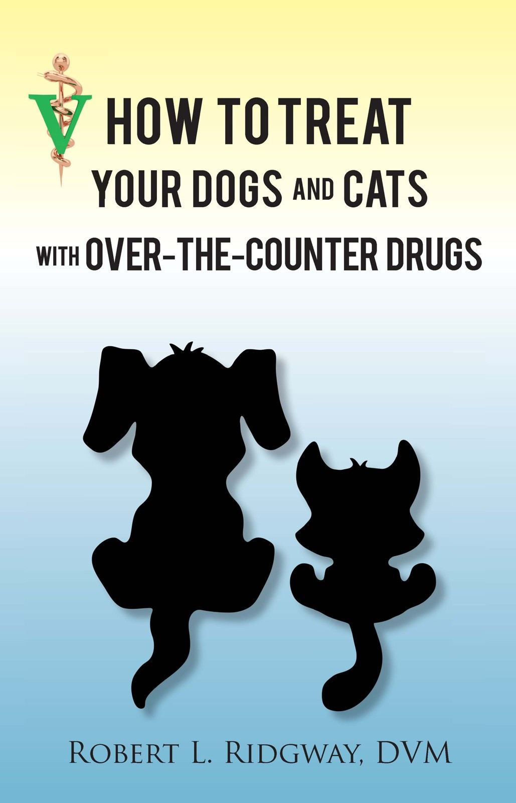 How to Treat Your Dogs and Cats with Over-the-Counter Drugs By: Robert L. Ridgway, DVM