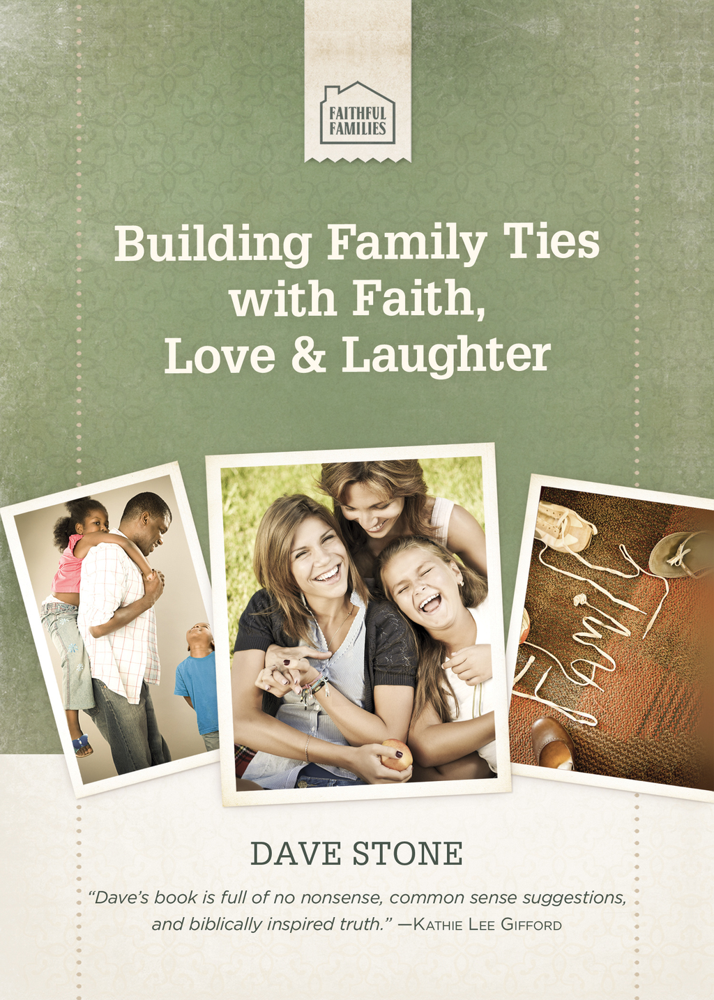 Building Family Ties with Faith, Love, and Laughter By: Dave Stone