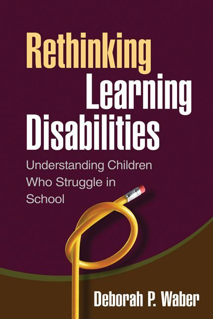 Rethinking Learning Disabilities By: Deborah P. Waber, PhD