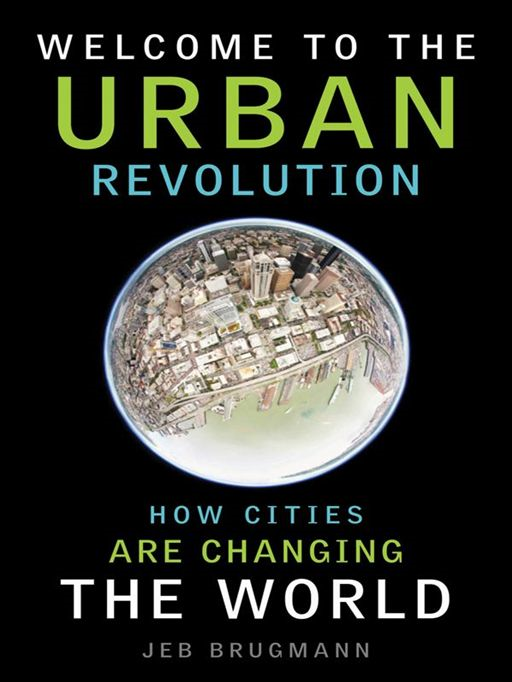 Welcome to the Urban Revolution: How Cities Are Changing the World By: Jeb Brugmann
