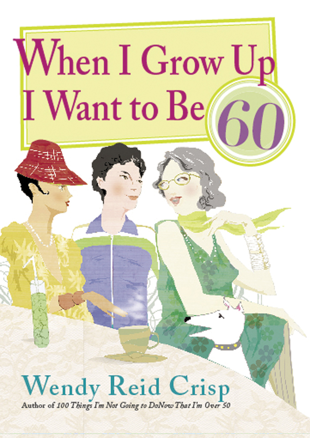 When I Grow Up I Want to Be 60 By: Wendy Crisp