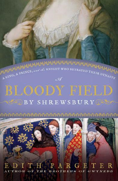 Bloody Field By Shrewsbury: A King  A Prince  And The Knight Who Betrayed Their Dynasty By: Edith Pargeter