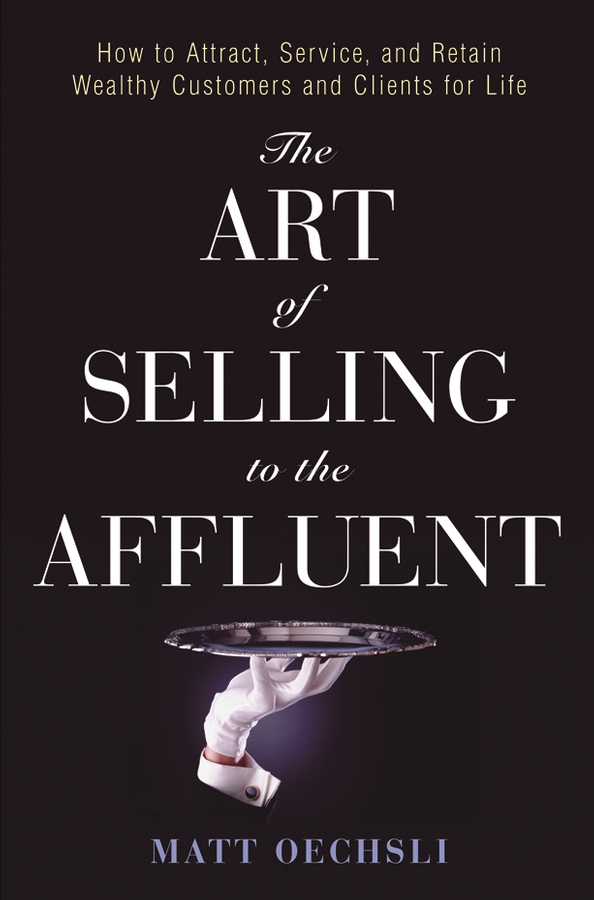 The Art of Selling to the Affluent By: Matt Oechsli