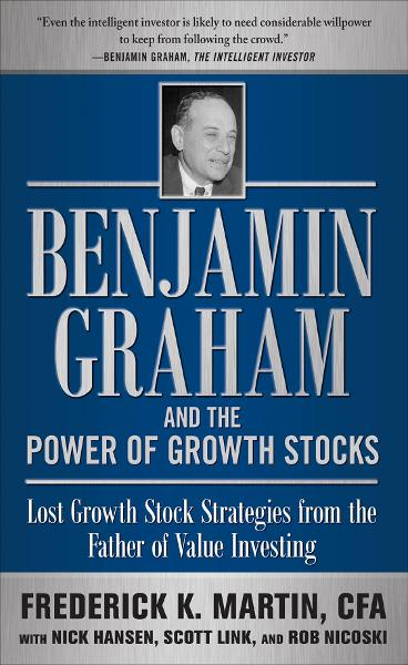 Benjamin Graham and the Power of Growth Stocks:  Lost Growth Stock Strategies from the Father of Value Investing By: CFA Frederick K. Martin,Nick Hansen,Rob Nicoski,Scott Link