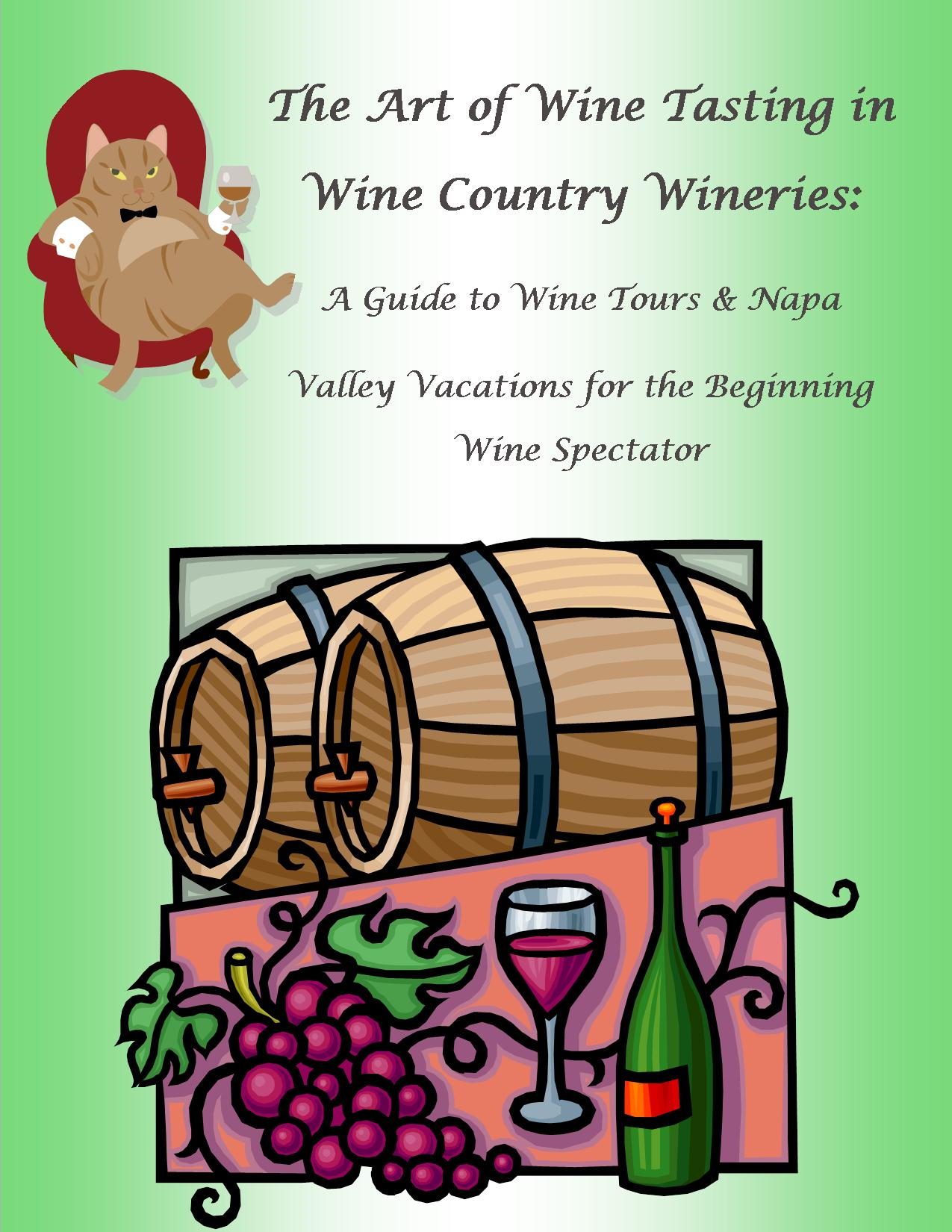The Art of Wine Tasting in Wine Country Wineries: A Guide to Wine Tours & Napa Valley Vacations for the Beginning Wine Spectator