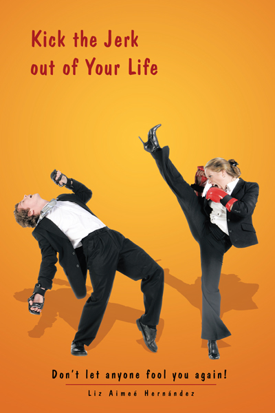 Kick the Jerk out of Your Life By: Liz Aimeé Hernández