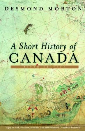 A Short History of Canada By: Desmond Morton