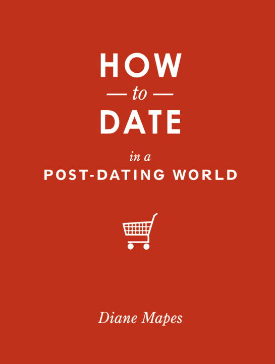 How to Date in a Post-Dating World By: Diane Mapes