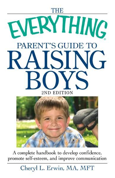 The Everything Parent's Guide to Raising Boys, 2nd Edition: A complete handbook to develop confidence, promote self-esteem, and improve communication