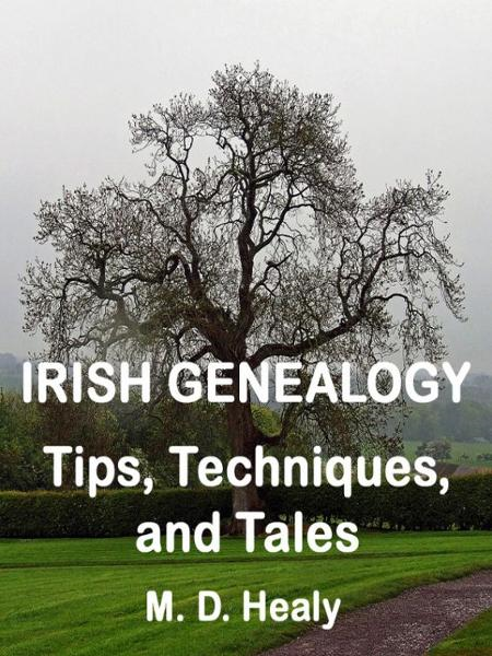 Irish Genealogy Tips, Techniques, and Tales By: M. D. Healy