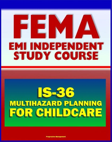 21st Century FEMA Study Course: Multihazard Planning for Childcare and Childcare Providers (IS-36) - Crucial Planning and Emergency Information for Man-made and Natural Hazards (2012 Course)