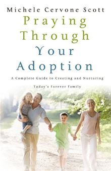 Praying Through Your Adoption: A Complete Guide To Creating And Nurturing Today's Forever Family
