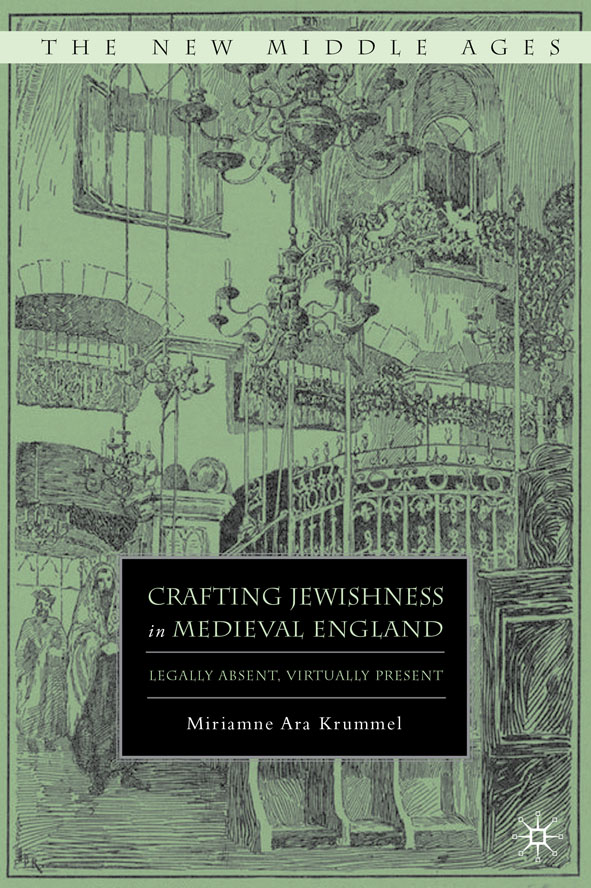 Crafting Jewishness in Medieval England Legally Absent,  Virtually Present