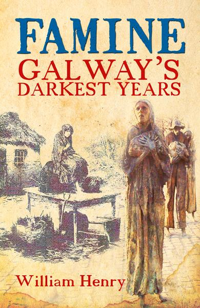 Famine: Galway's Darkest Years By:  Henry William