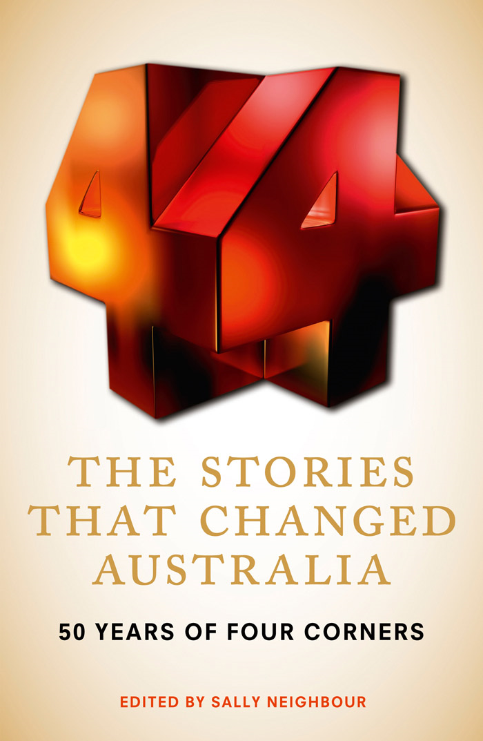 The Stories That Changed Australia: 50 Years of Four Corners By: Sally Neighbour