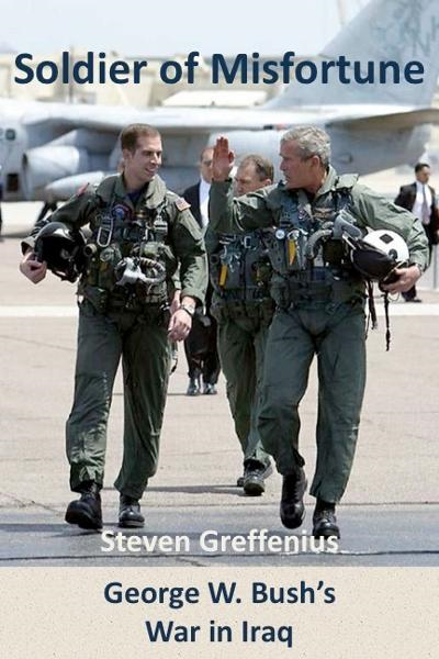 Soldier of Misfortune: George W. Bush's War in Iraq By: Steven Greffenius