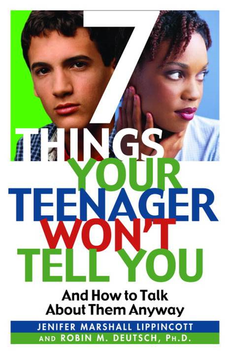 7 Things Your Teenager Won't Tell You By: Jenifer Lippincott,Robin M. Deutsch, Ph.D.