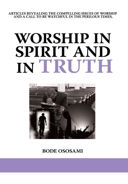 Worship in Spirit and in Truth By: BODE OSOSAMI
