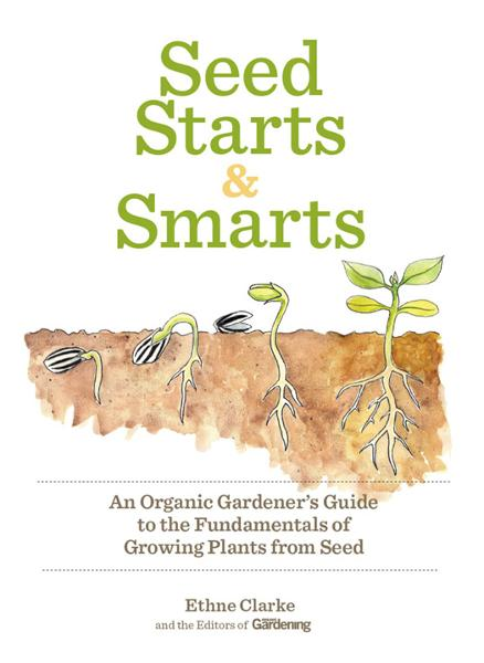 Seed Starts & Smarts: An Organic Gardeners Guide to the Fundamentals of Growing Plants from Seed By: Ethne Clarke