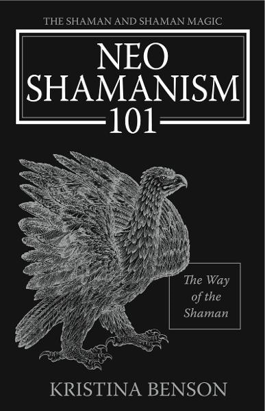NeoShamanism 101: The Way of the Shaman By: Kristina Benson