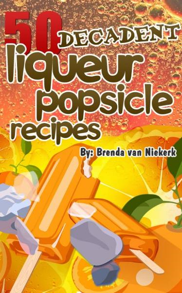 50 Decadent Liqueur Popsicles Recipes By: Brenda Van Niekerk