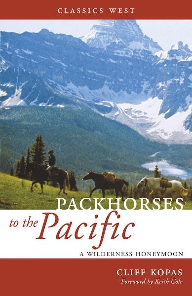 Packhorses to the Pacific: A Wilderness Honeymoon By: Cliff Kopas