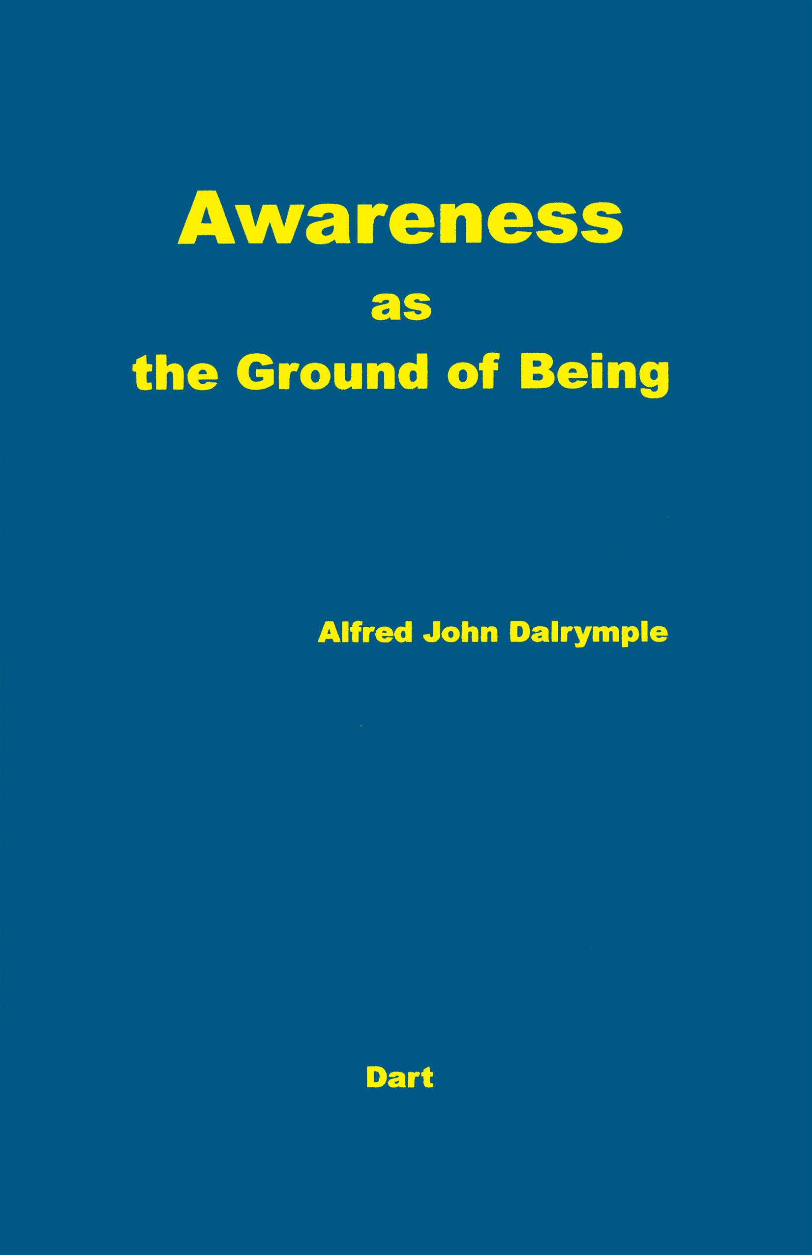 Awareness As the Ground of Being By: Alfred John Dalrymple