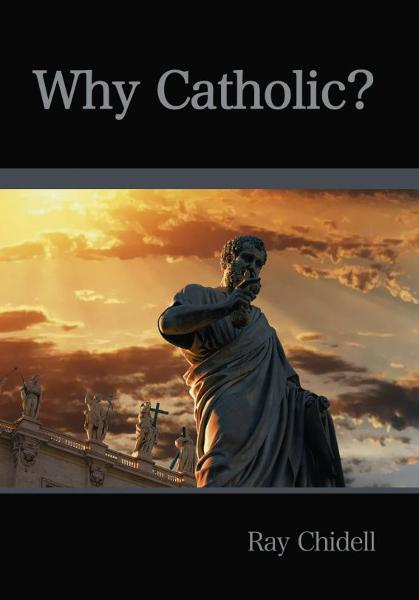 Why Catholic? By: Ray Chidell