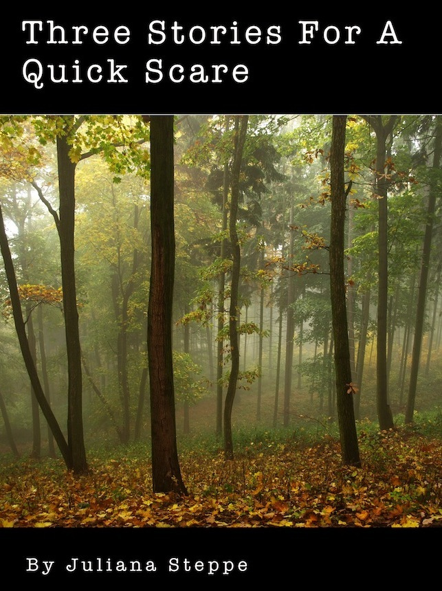 Three Stories For A Quick Scare By: Juliana Steppe
