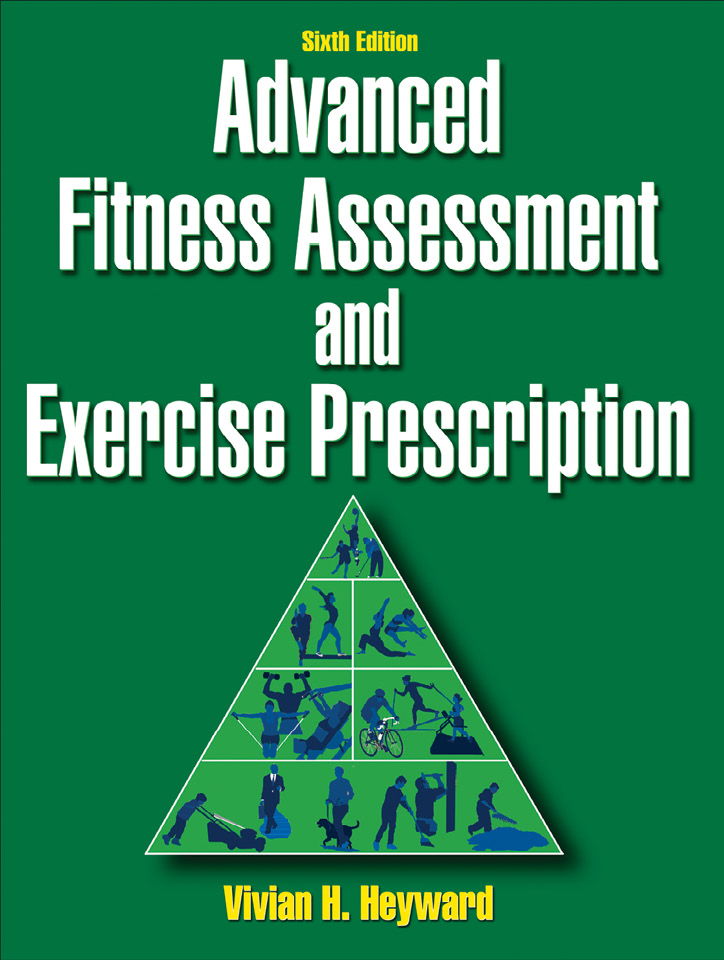 Advanced Fitness Assessment and Exercise Prescription, Sixth Edition By: Vivian H. Heyward