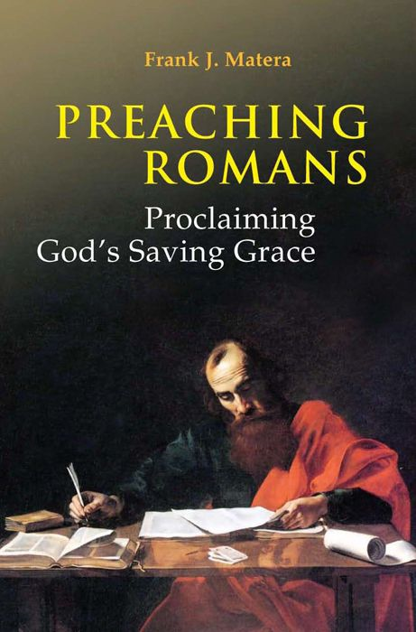 Preaching Romans: Proclaiming God's Saving Grace By: Frank Matera