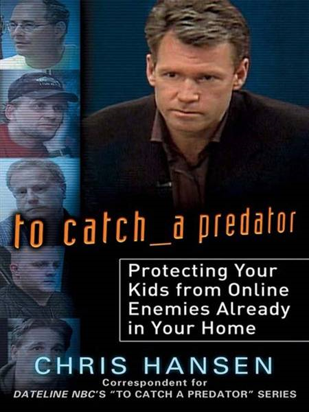 To Catch a Predator: Protecting Your Kids from Online Enemies Already in Your Home By: Chris Hansen