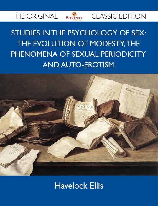 Studies in the Psychology of Sex: The Evolution Of Modesty, The Phenomena Of Sexual Periodicity and Auto-Erotism - The Original Classic Edition By: Ellis Havelock