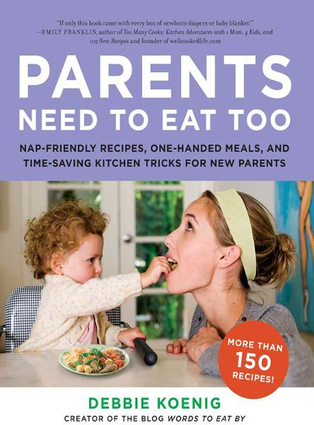 Parents Need to Eat Too: Nap-Friendly Recipes, One-Handed Meals, and Time-Saving Kitchen Tricks for New Parents By: Debbie Koenig