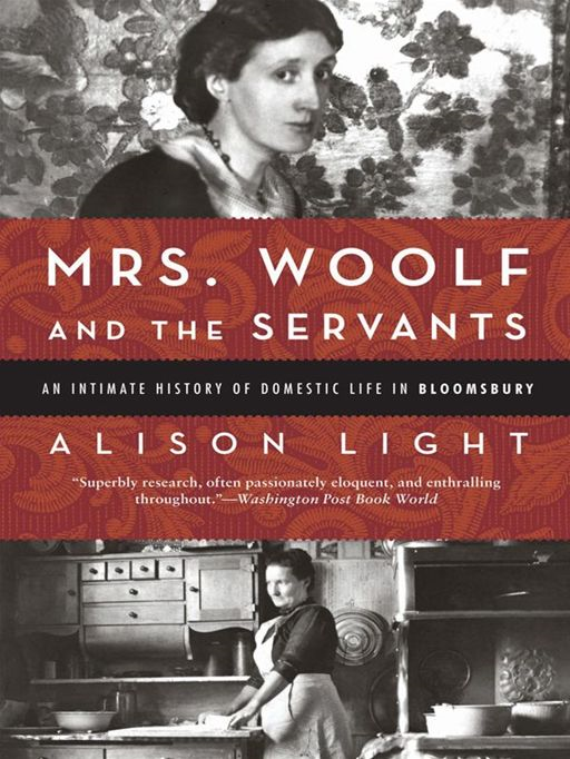 Mrs. Woolf and the Servants: An Intimate History of Domestic Life in Bloomsbury By: Alison Light