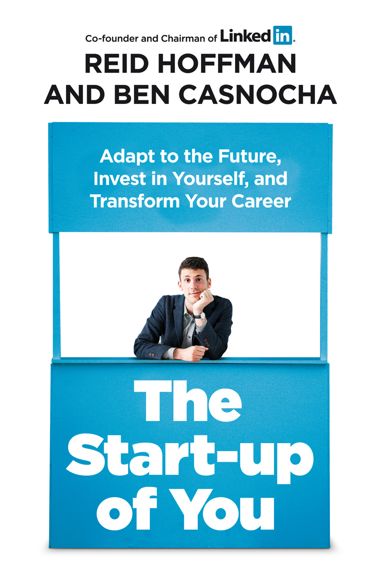The Start-up of You: Adapt to the Future,  Invest in Yourself,  and Transform Your Career Adapt to the Future,  Invest in Yourself,  and Transform Your Ca