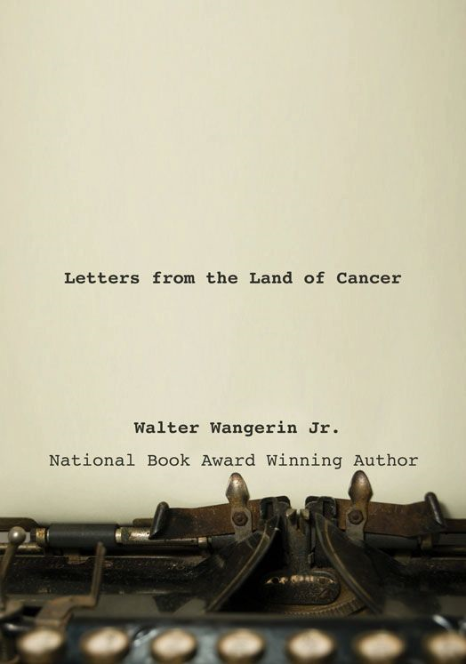 Letters from the Land of Cancer By: Walter   Wangerin Jr.