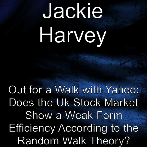 Out for a walk with Yahoo: Does the UK stock market show a weak form efficiency according to the random walk theory By: Jackie Harvey