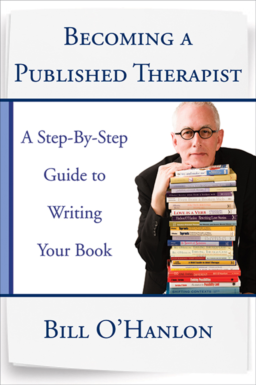 Becoming a Published Therapist: A Step-by-Step Guide to Writing Your Book By: Bill O'Hanlon