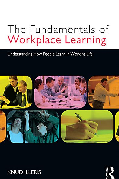 The Fundamentals of Workplace Learning: Understanding How People Learn in Working Life By: Knud Illeris