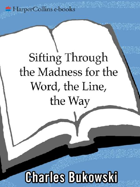 sifting through the madness for the word, the line, the way By: Charles Bukowski