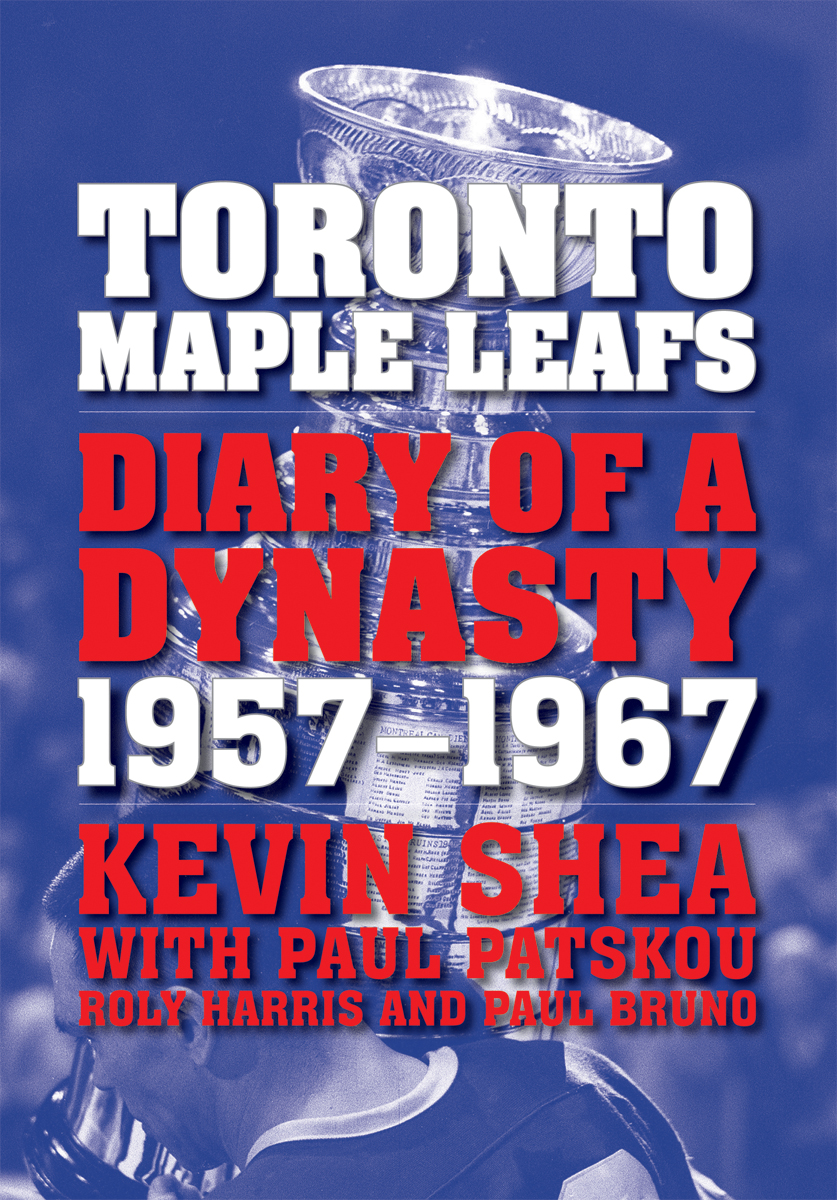 Toronto Maple Leafs: Diary of a Dynasty, 1957--1967 By: Kevin Shea,Paul Patskou,Roly Harris