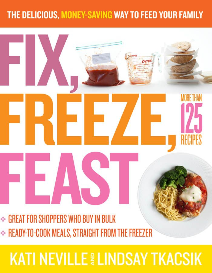 Fix, Freeze, Feast: The Delicious, Money-Saving Way to Feed Your Family By: Kati Neville,Lindsay Tkacsik