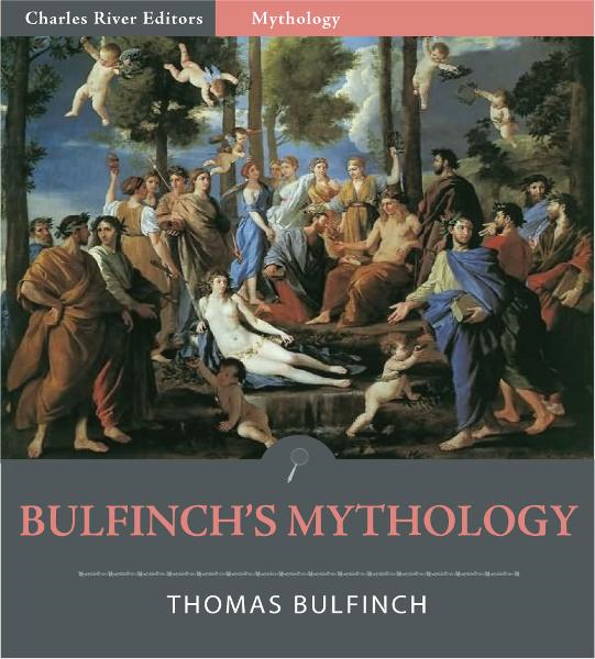 Bulfinchs Mythology: The Age of Fable, The Age of Chivalry, and Legends of Charlemagne (Illustrated Edition)