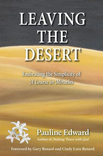 Leaving the Desert: Embracing the Simplicity of A Course in Miracles By: Pauline Edward