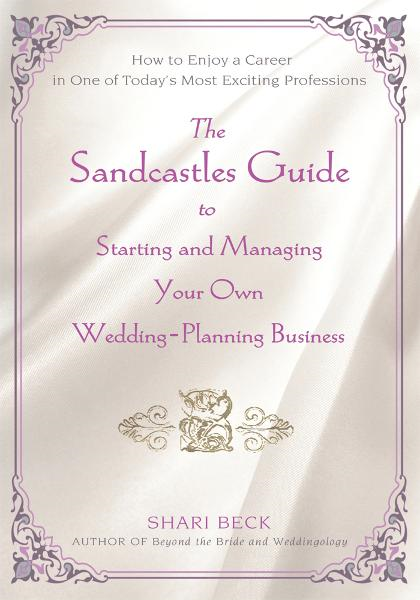 The Sandcastles Guide to Starting and Managing Your Own Wedding-Planning Business By: Shari Beck
